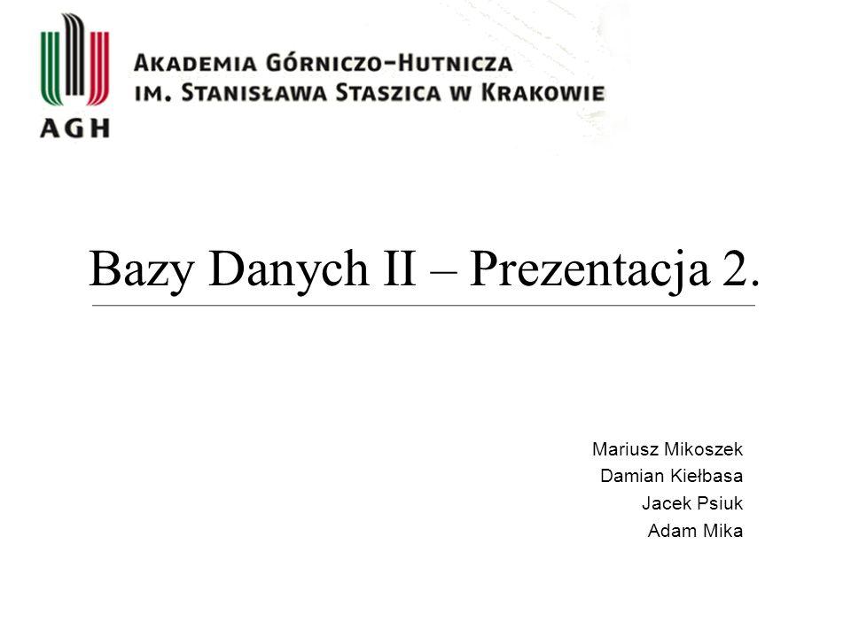 Bazy Danych II – Prezentacja 2. Mariusz Mikoszek Damian Kiełbasa Jacek Psiuk Adam Mika