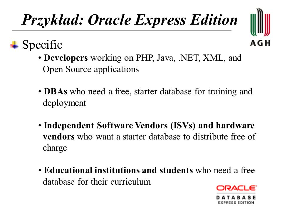 Przykład: Oracle Express Edition Specific Developers working on PHP, Java,.NET, XML, and Open Source applications DBAs who need a free, starter databa