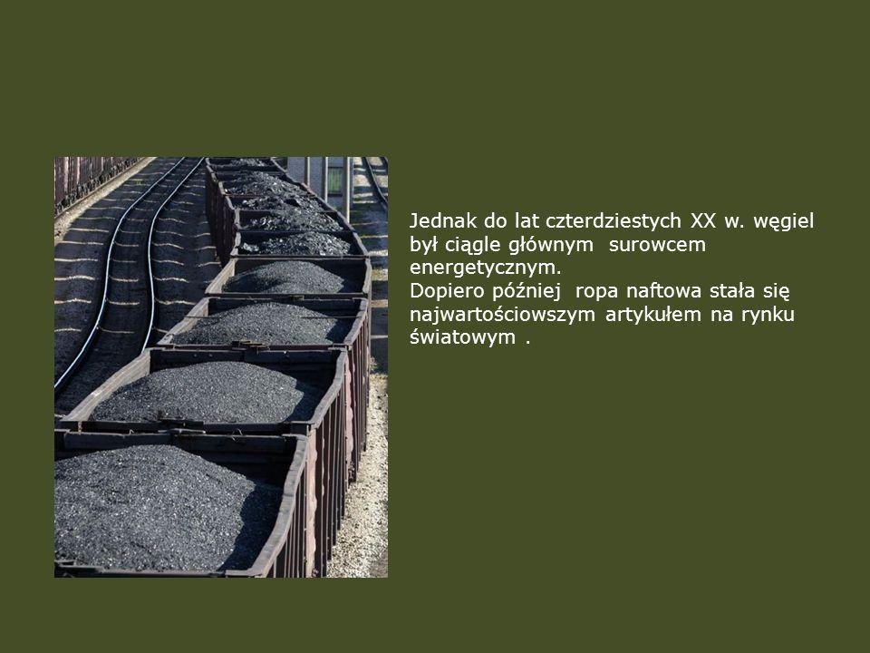 Jednak do lat czterdziestych XX w. węgiel był ciągle głównym surowcem energetycznym. Dopiero później ropa naftowa stała się najwartościowszym artykułe