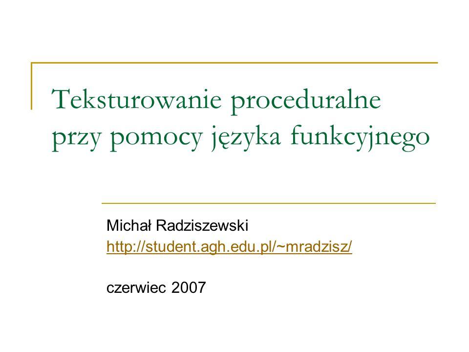 Teksturowanie proceduralne przy pomocy języka funkcyjnego Michał Radziszewski http://student.agh.edu.pl/~mradzisz/ czerwiec 2007