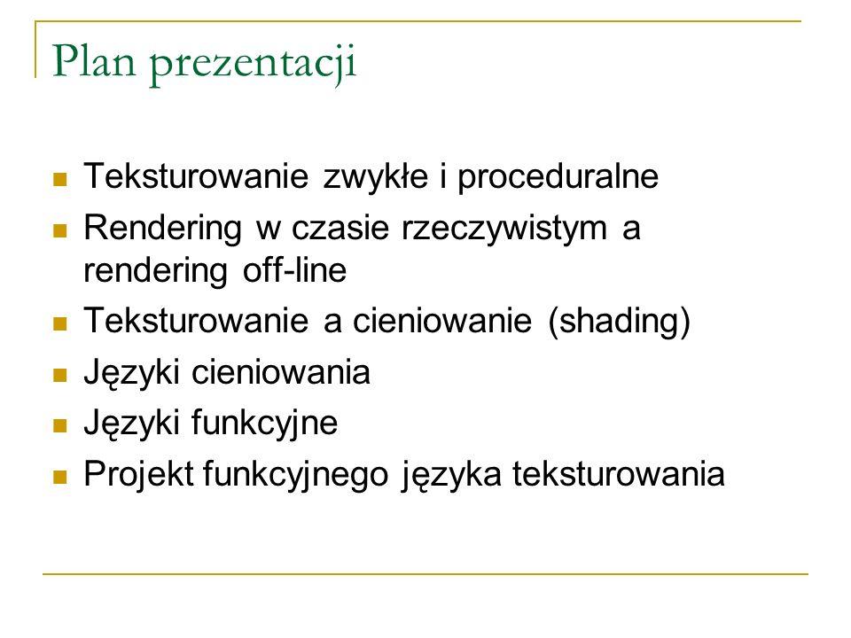 Plan prezentacji Teksturowanie zwykłe i proceduralne Rendering w czasie rzeczywistym a rendering off-line Teksturowanie a cieniowanie (shading) Języki cieniowania Języki funkcyjne Projekt funkcyjnego języka teksturowania