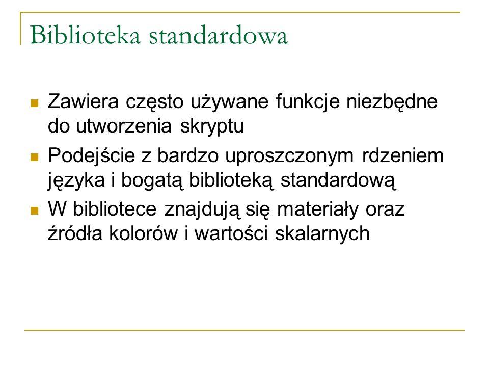 Biblioteka standardowa Zawiera często używane funkcje niezbędne do utworzenia skryptu Podejście z bardzo uproszczonym rdzeniem języka i bogatą biblioteką standardową W bibliotece znajdują się materiały oraz źródła kolorów i wartości skalarnych