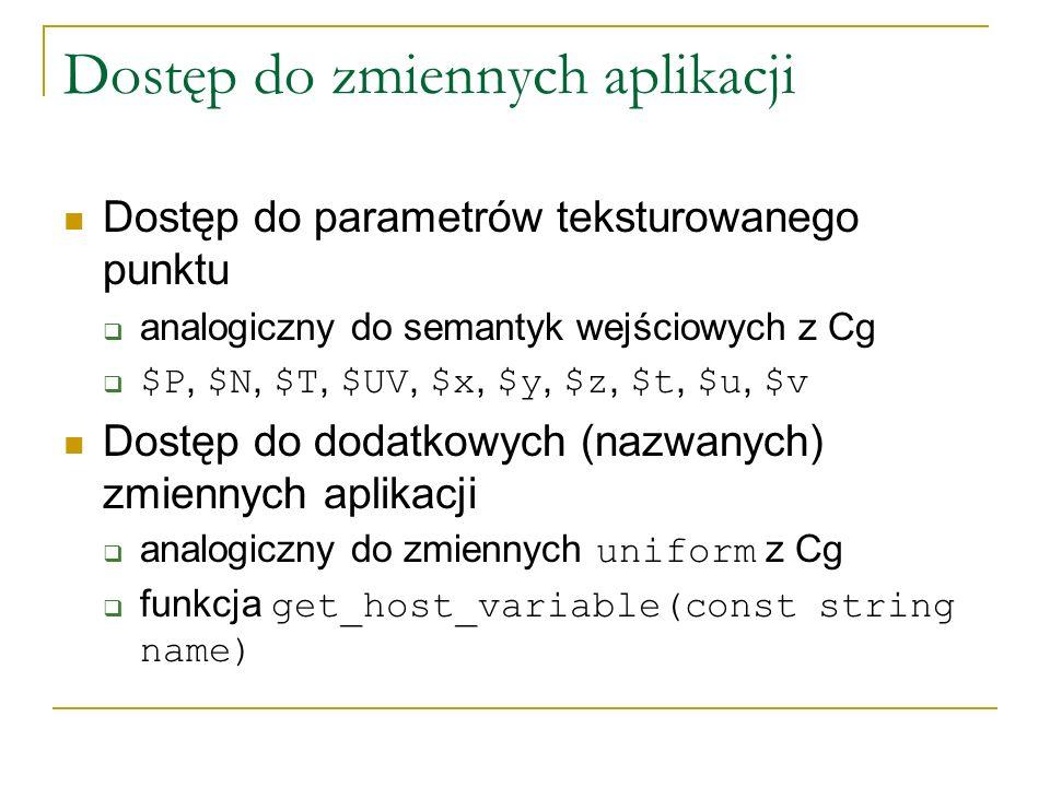 Dostęp do zmiennych aplikacji Dostęp do parametrów teksturowanego punktu analogiczny do semantyk wejściowych z Cg $P, $N, $T, $UV, $x, $y, $z, $t, $u, $v Dostęp do dodatkowych (nazwanych) zmiennych aplikacji analogiczny do zmiennych uniform z Cg funkcja get_host_variable(const string name)