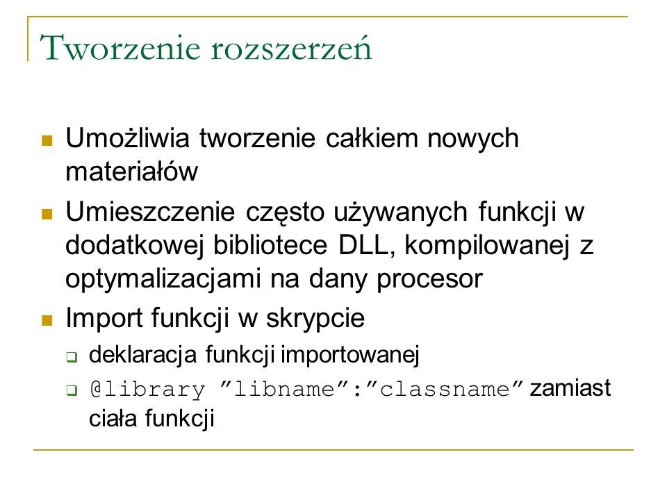 Tworzenie rozszerzeń Umożliwia tworzenie całkiem nowych materiałów Umieszczenie często używanych funkcji w dodatkowej bibliotece DLL, kompilowanej z optymalizacjami na dany procesor Import funkcji w skrypcie deklaracja funkcji importowanej @library libname:classname zamiast ciała funkcji