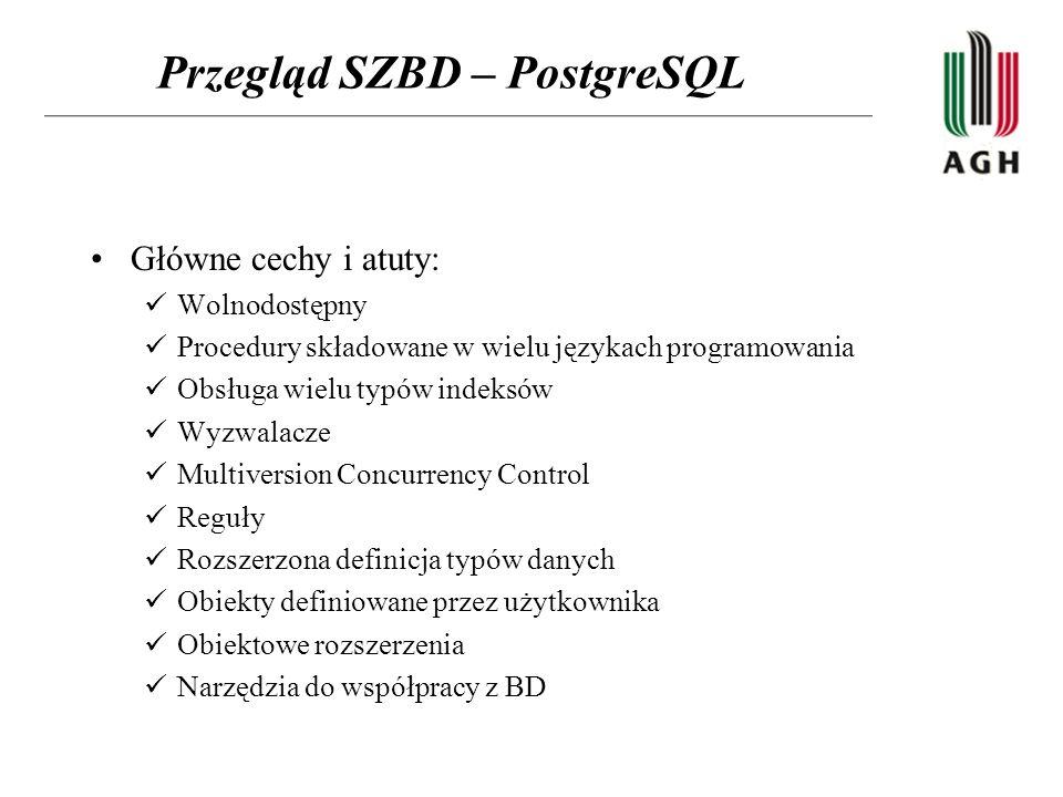 Przegląd SZBD – PostgreSQL Główne cechy i atuty: Wolnodostępny Procedury składowane w wielu językach programowania Obsługa wielu typów indeksów Wyzwalacze Multiversion Concurrency Control Reguły Rozszerzona definicja typów danych Obiekty definiowane przez użytkownika Obiektowe rozszerzenia Narzędzia do współpracy z BD