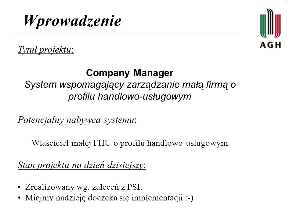 Wprowadzenie Tytuł projektu: Company Manager System wspomagający zarządzanie małą firmą o profilu handlowo-usługowym Potencjalny nabywca systemu: Właściciel małej FHU o profilu handlowo-usługowym Stan projektu na dzień dzisiejszy: Zrealizowany wg.