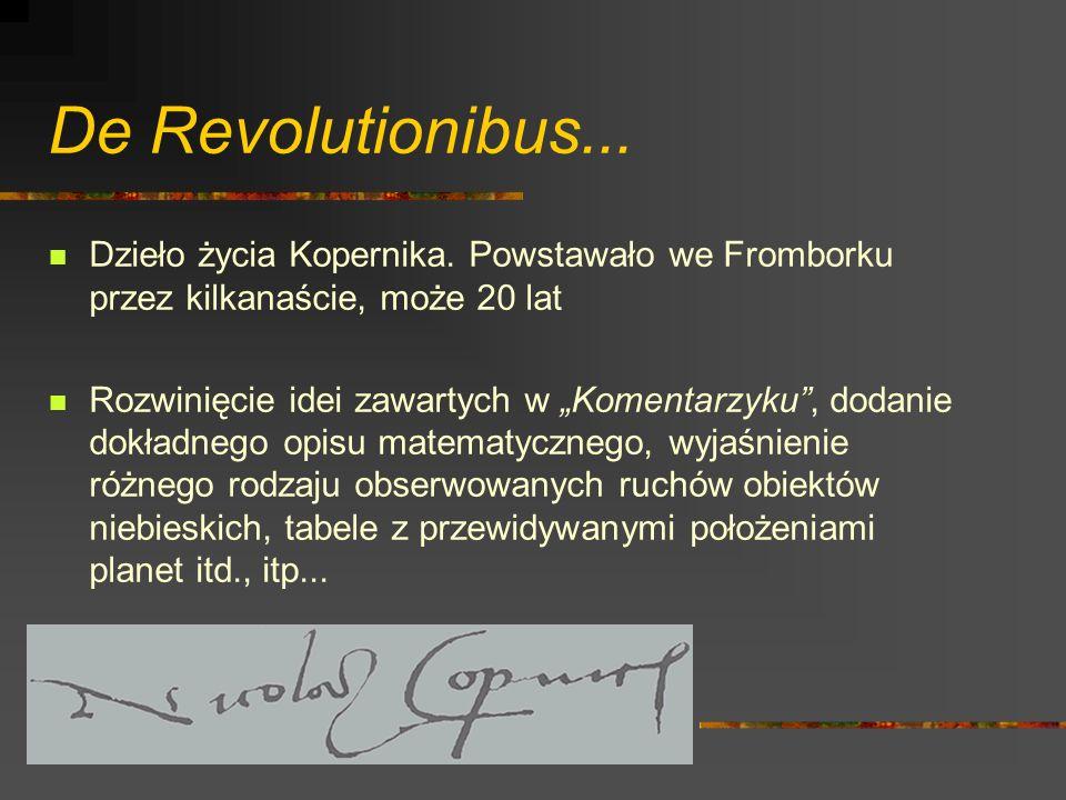 De Revolutionibus... Dzieło życia Kopernika. Powstawało we Fromborku przez kilkanaście, może 20 lat Rozwinięcie idei zawartych w Komentarzyku, dodanie