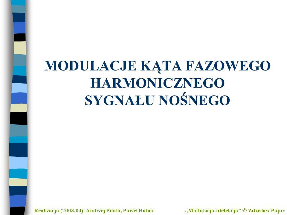 MODULACJE KĄTA FAZOWEGO HARMONICZNEGO SYGNAŁU NOŚNEGO Realizacja (2003/04): Andrzej Pitala, Paweł Halicz Modulacja i detekcja Zdzisław Papir