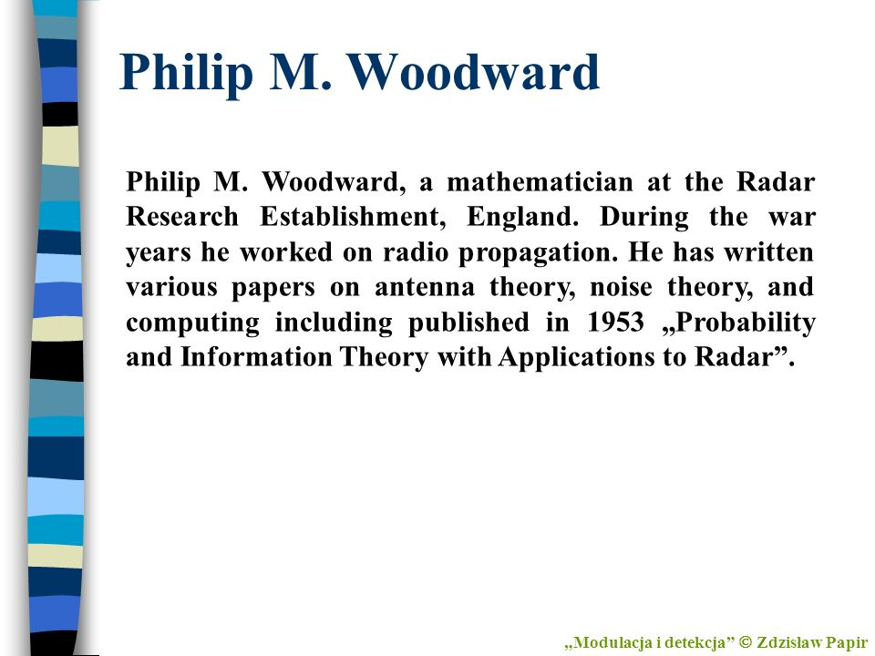 Philip M. Woodward Philip M. Woodward, a mathematician at the Radar Research Establishment, England. During the war years he worked on radio propagati