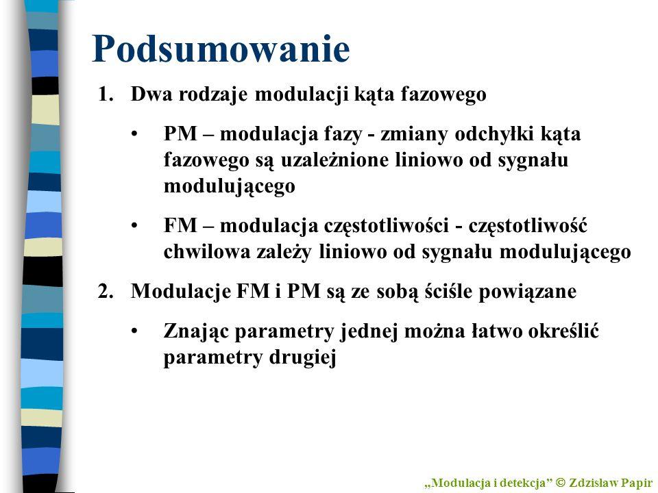 Podsumowanie Modulacja i detekcja Zdzisław Papir 1.Dwa rodzaje modulacji kąta fazowego PM – modulacja fazy - zmiany odchyłki kąta fazowego są uzależni
