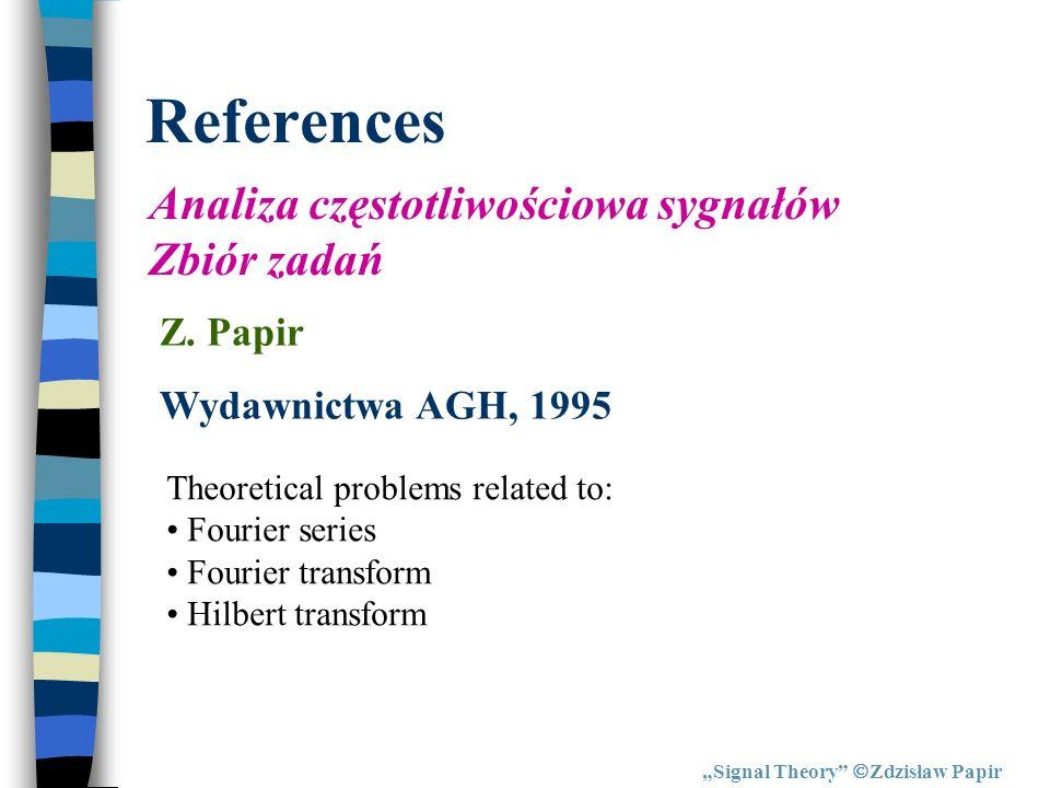 References Signal Theory Zdzisław Papir Analiza częstotliwościowa sygnałów Zbiór zadań Z. Papir Wydawnictwa AGH, 1995 Theoretical problems related to: