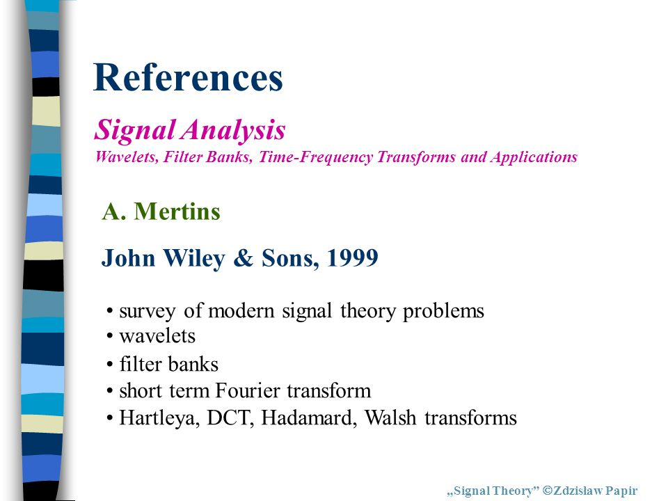 References Signal Theory Zdzisław Papir Signal Analysis Wavelets, Filter Banks, Time-Frequency Transforms and Applications A. Mertins John Wiley & Son