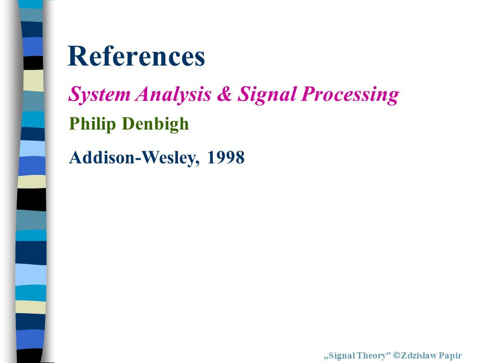 References Signal Theory Zdzisław Papir System Analysis & Signal Processing Philip Denbigh Addison-Wesley, 1998