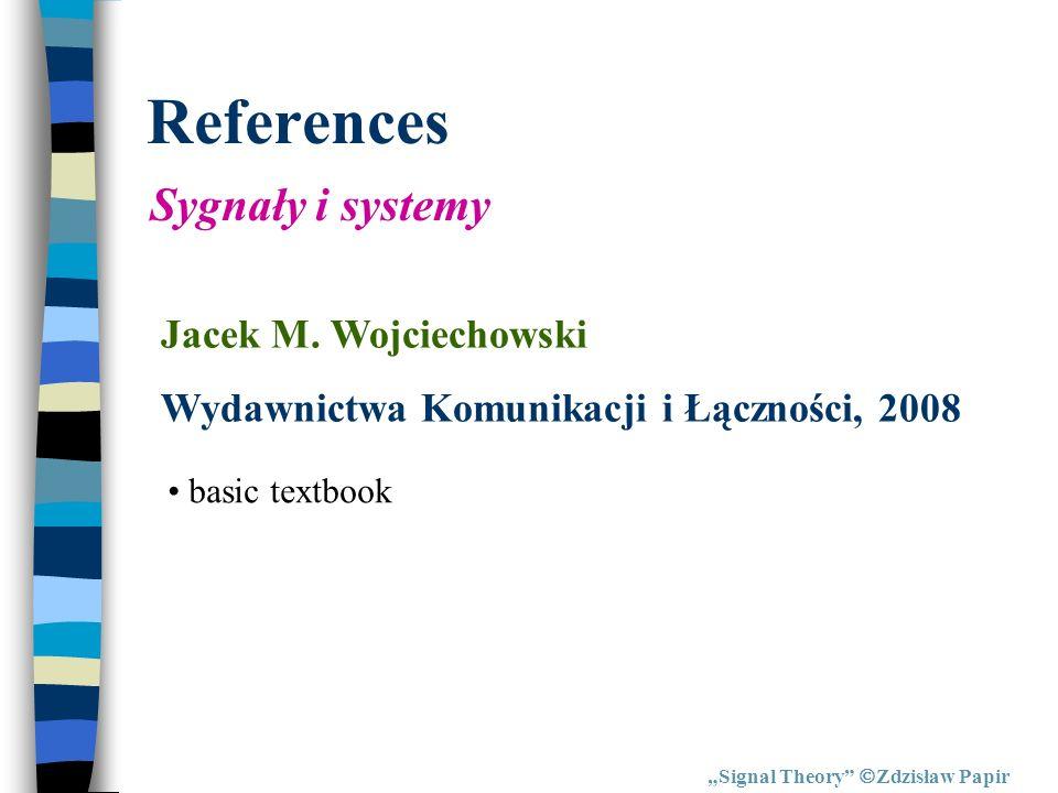 References Signal Theory Zdzisław Papir Sygnały i systemy Jacek M. Wojciechowski Wydawnictwa Komunikacji i Łączności, 2008 basic textbook