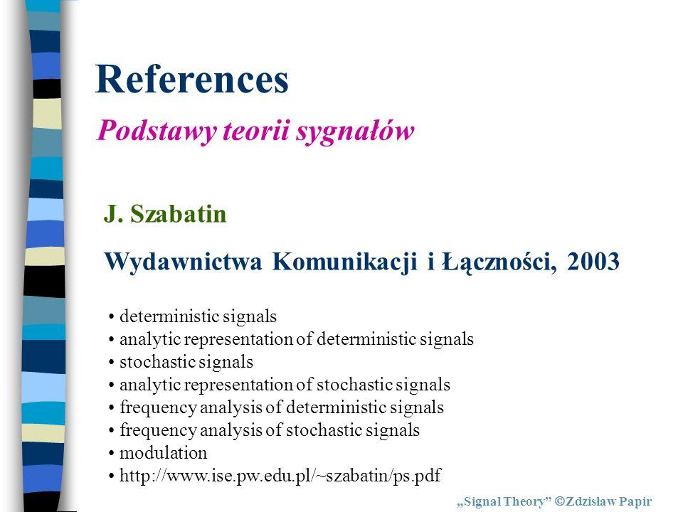 References Signal Theory Zdzisław Papir Podstawy teorii sygnałów J. Szabatin Wydawnictwa Komunikacji i Łączności, 2003 deterministic signals analytic