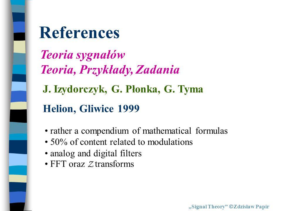 References Signal Theory Zdzisław Papir Teoria sygnałów Teoria, Przykłady, Zadania J. Izydorczyk, G. Płonka, G. Tyma Helion, Gliwice 1999 rather a com