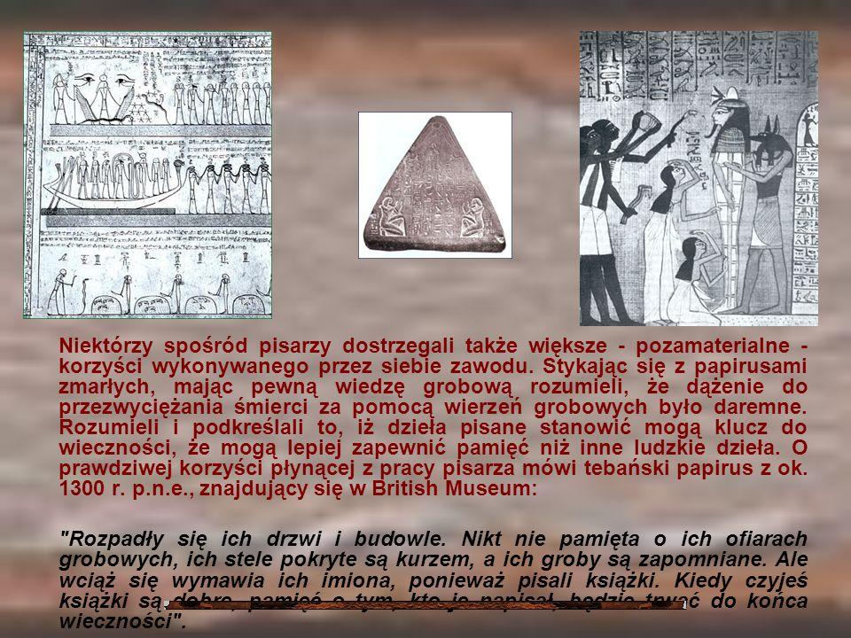 Niektórzy spośród pisarzy dostrzegali także większe - pozamaterialne - korzyści wykonywanego przez siebie zawodu. Stykając się z papirusami zmarłych,