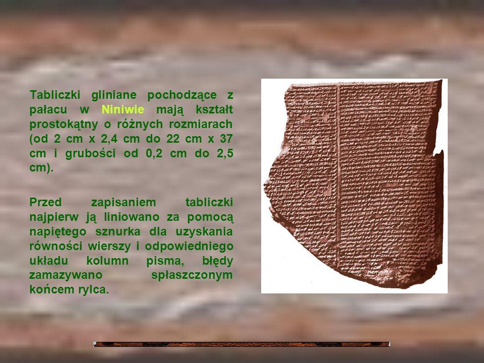 Tabliczki gliniane pochodzące z pałacu w Niniwie mają kształt prostokątny o różnych rozmiarach (od 2 cm x 2,4 cm do 22 cm x 37 cm i grubości od 0,2 cm