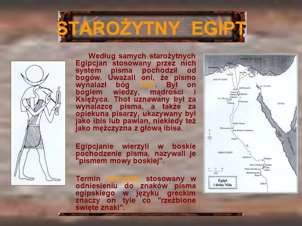 STAROŻYTNY EGIPT Według samych starożytnych Egipcjan stosowany przez nich system pisma pochodził od bogów. Uważali oni, że pismo wynalazł bóg Thot. By