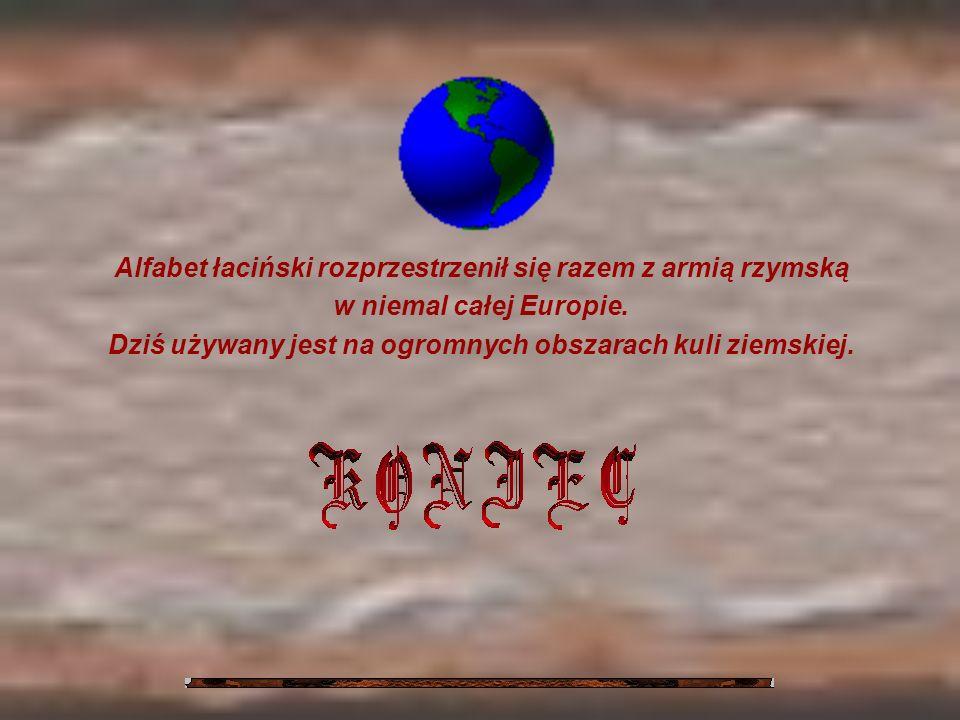 Alfabet łaciński rozprzestrzenił się razem z armią rzymską w niemal całej Europie. Dziś używany jest na ogromnych obszarach kuli ziemskiej.