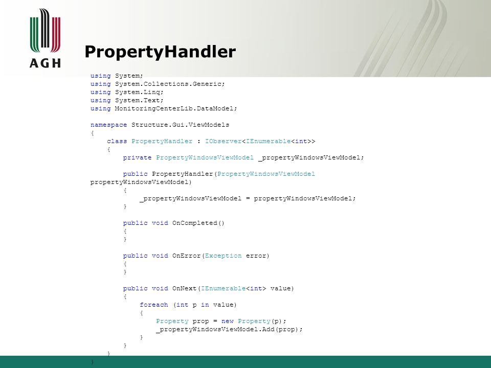 PropertyHandler using System; using System.Collections.Generic; using System.Linq; using System.Text; using MonitoringCenterLib.DataModel; namespace Structure.Gui.ViewModels { class PropertyHandler : IObserver > { private PropertyWindowsViewModel _propertyWindowsViewModel; public PropertyHandler(PropertyWindowsViewModel propertyWindowsViewModel) { _propertyWindowsViewModel = propertyWindowsViewModel; } public void OnCompleted() { } public void OnError(Exception error) { } public void OnNext(IEnumerable value) { foreach (int p in value) { Property prop = new Property(p); _propertyWindowsViewModel.Add(prop); }