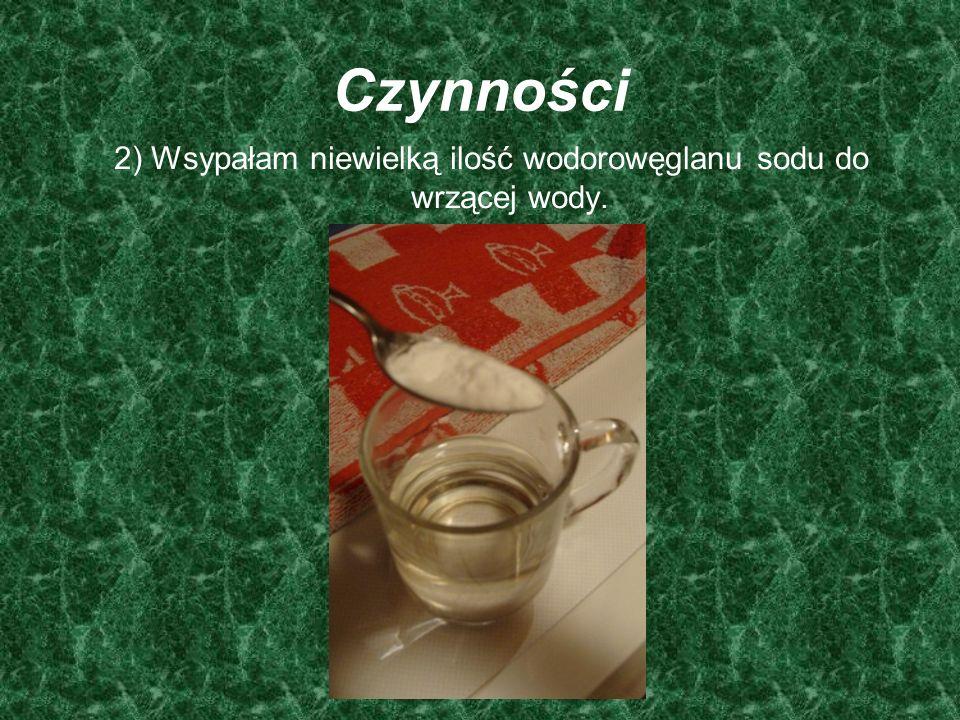Czynności 2) Wsypałam niewielką ilość wodorowęglanu sodu do wrzącej wody.