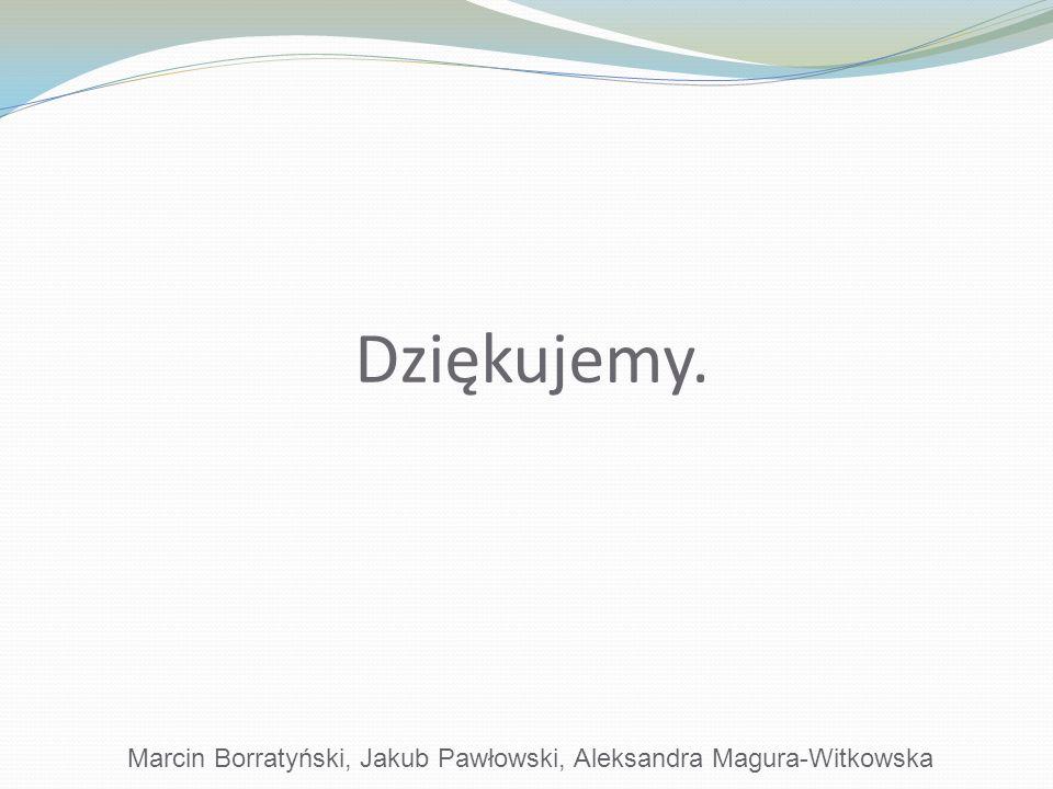 Dziękujemy. Marcin Borratyński, Jakub Pawłowski, Aleksandra Magura-Witkowska