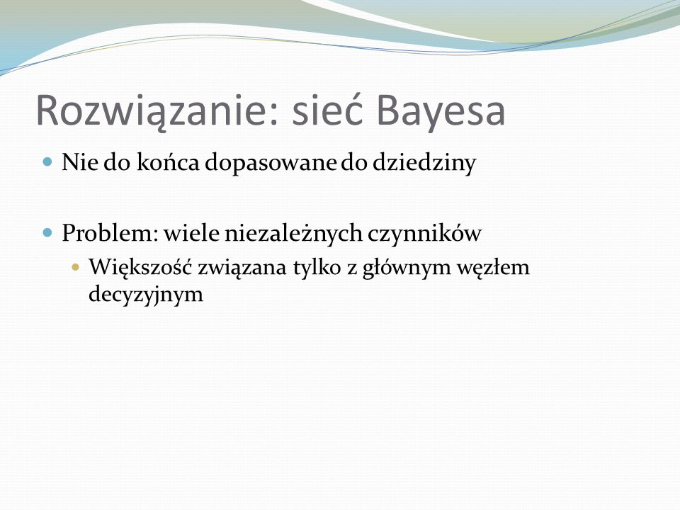 Rozwiązanie: sieć Bayesa Nie do końca dopasowane do dziedziny Problem: wiele niezależnych czynników Większość związana tylko z głównym węzłem decyzyjn