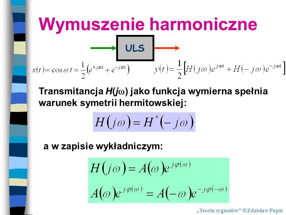 Wymuszenie harmoniczne ULS Transmitancja H(j ) jako funkcja wymierna spełnia warunek symetrii hermitowskiej: a w zapisie wykładniczym: Teoria sygnałów