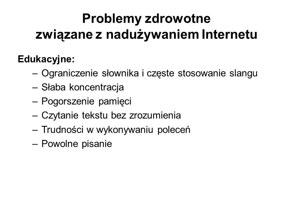 Problemy zdrowotne związane z nadużywaniem Internetu Edukacyjne: –Ograniczenie słownika i częste stosowanie slangu –Słaba koncentracja –Pogorszenie pa