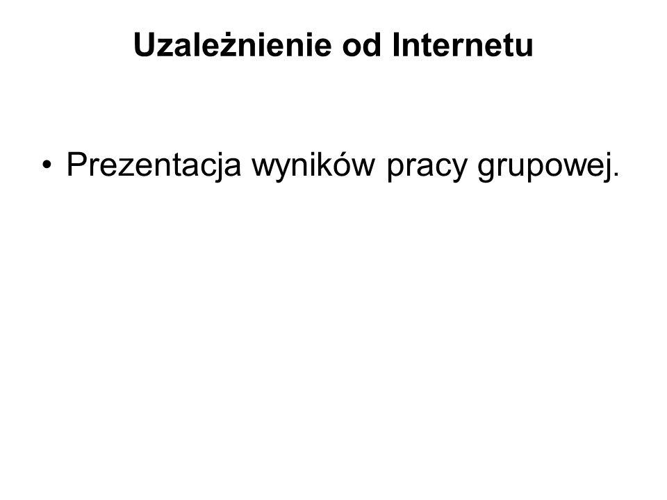 Uzależnienie od Internetu Prezentacja wyników pracy grupowej.