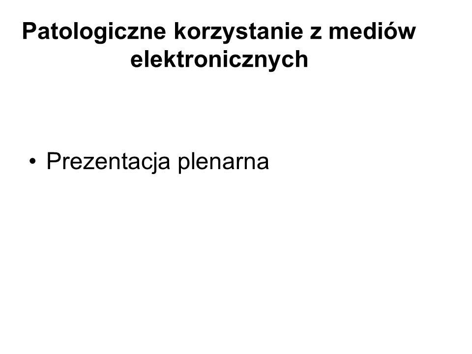 Patologiczne korzystanie z mediów elektronicznych Prezentacja plenarna