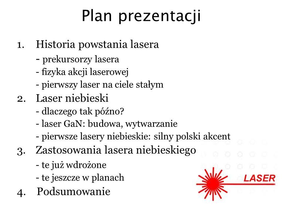 Plan prezentacji 1.Historia powstania lasera - prekursorzy lasera - fizyka akcji laserowej - pierwszy laser na ciele stałym 2.Laser niebieski - dlacze
