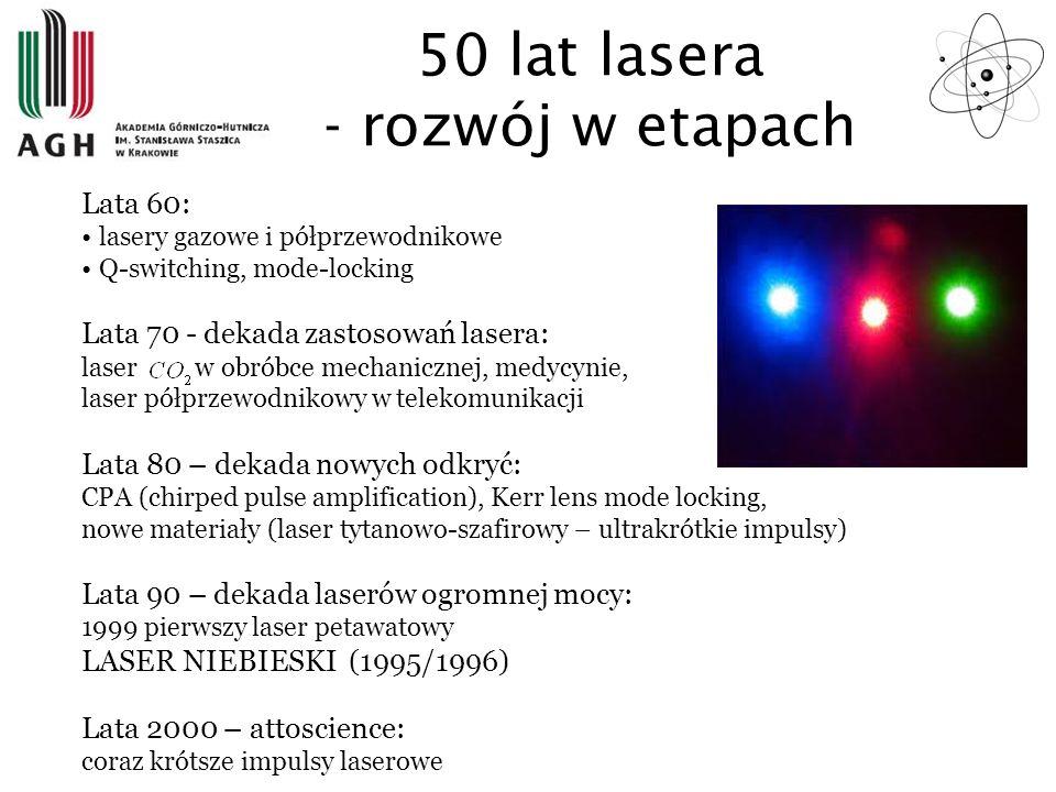 50 lat lasera - rozwój w etapach Lata 60: lasery gazowe i półprzewodnikowe Q-switching, mode-locking Lata 70 - dekada zastosowań lasera: laser w obrób