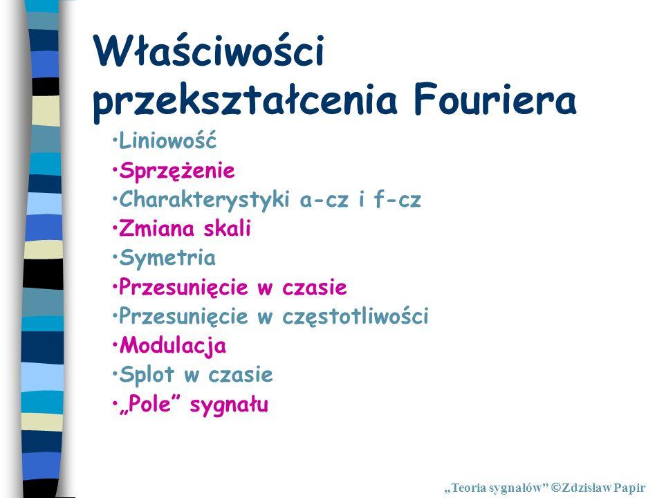 Właściwości przekształcenia Fouriera Teoria sygnałów Zdzisław Papir Liniowość Sprzężenie Charakterystyki a-cz i f-cz Zmiana skali Symetria Przesunięci