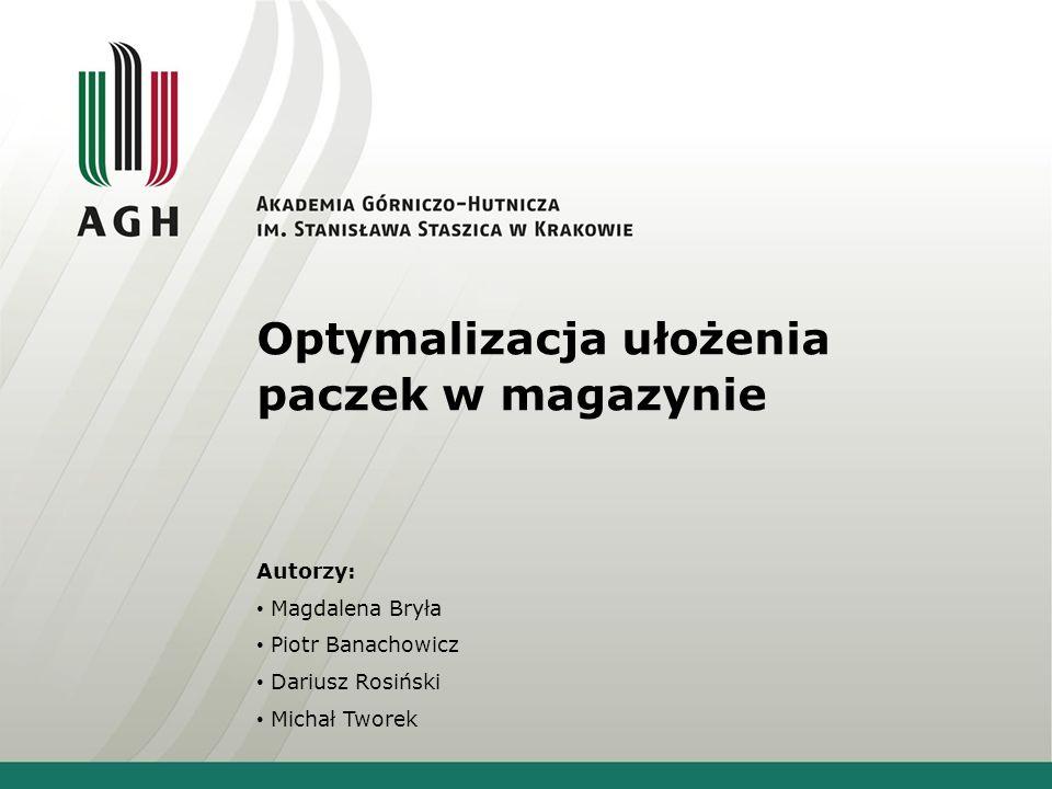 Optymalizacja ułożenia paczek w magazynie Autorzy: Magdalena Bryła Piotr Banachowicz Dariusz Rosiński Michał Tworek