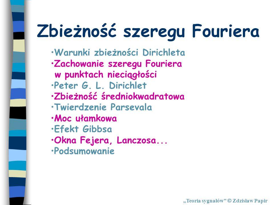 Teoria sygnałów Zdzisław Papir Warunki zbieżności Dirichleta Zachowanie szeregu Fouriera w punktach nieciągłości Peter G. L. Dirichlet Zbieżność średn