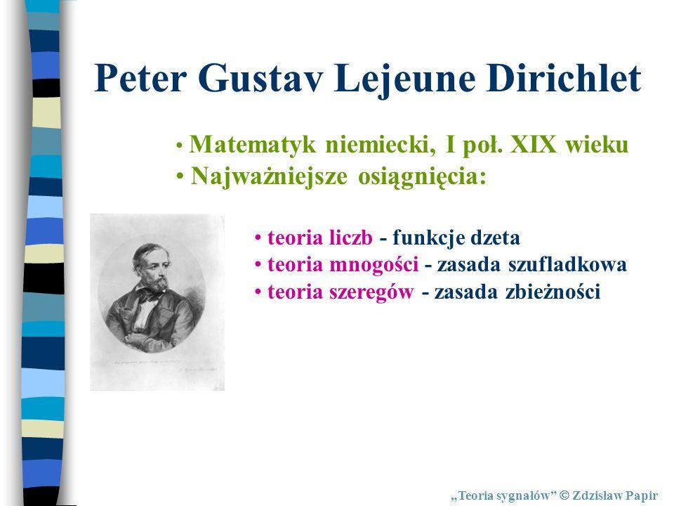 Teoria sygnałów Zdzisław Papir Peter Gustav Lejeune Dirichlet Matematyk niemiecki, I poł. XIX wieku Najważniejsze osiągnięcia: teoria liczb - funkcje