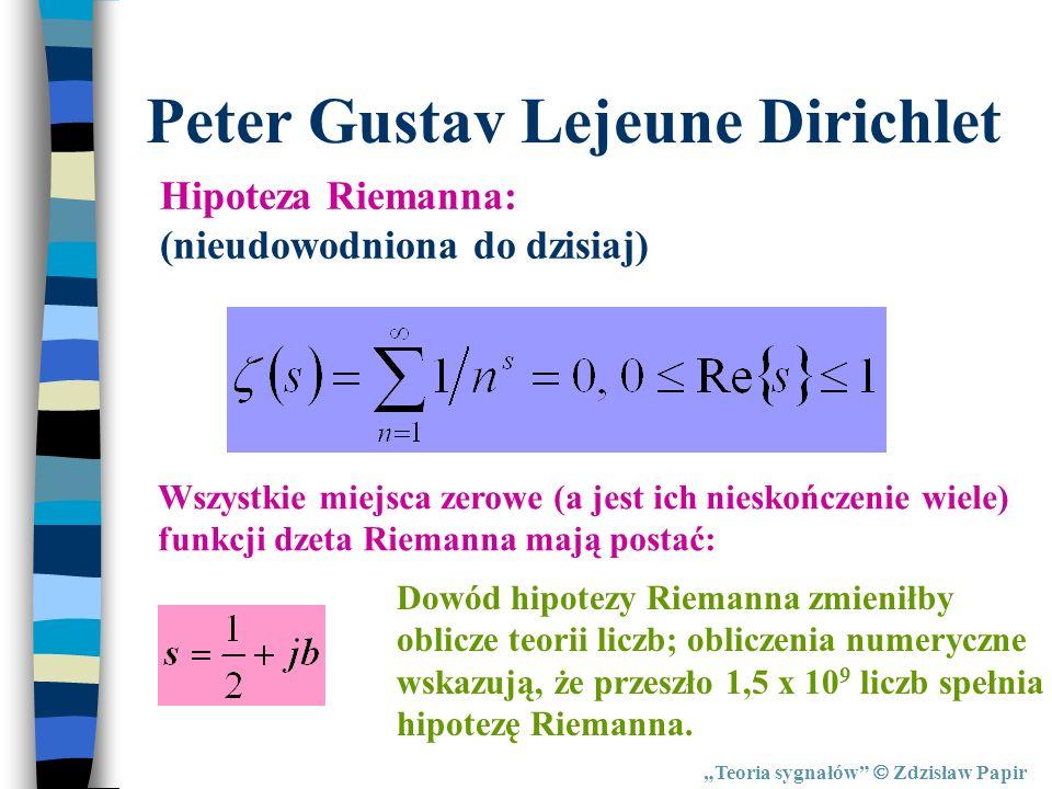 Teoria sygnałów Zdzisław Papir Peter Gustav Lejeune Dirichlet Hipoteza Riemanna: (nieudowodniona do dzisiaj) Wszystkie miejsca zerowe (a jest ich nies