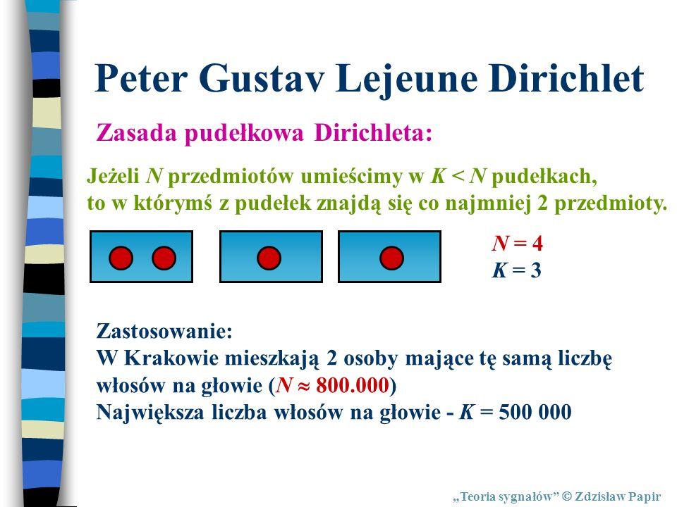 Teoria sygnałów Zdzisław Papir Peter Gustav Lejeune Dirichlet Zasada pudełkowa Dirichleta: Jeżeli N przedmiotów umieścimy w K < N pudełkach, to w któr