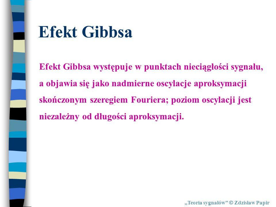 Teoria sygnałów Zdzisław Papir Efekt Gibbsa Efekt Gibbsa występuje w punktach nieciągłości sygnału, a objawia się jako nadmierne oscylacje aproksymacj