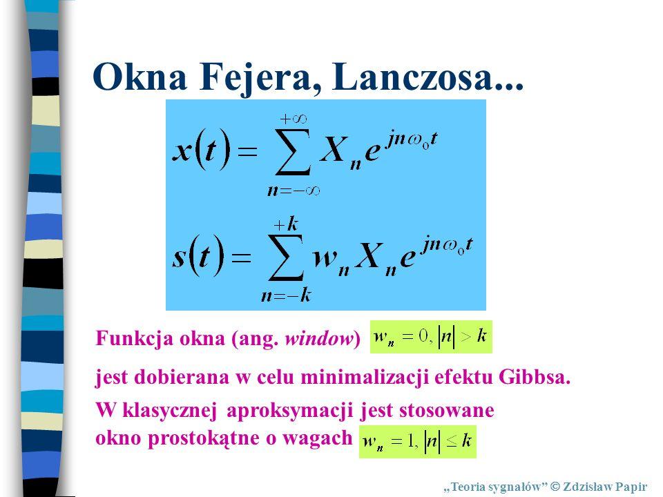 Teoria sygnałów Zdzisław Papir Okna Fejera, Lanczosa... Funkcja okna (ang. window) jest dobierana w celu minimalizacji efektu Gibbsa. W klasycznej apr