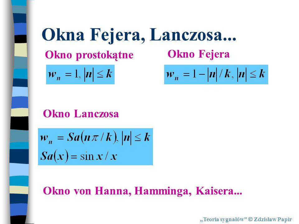 Teoria sygnałów Zdzisław Papir Okna Fejera, Lanczosa... Okno prostokątne Okno Fejera Okno Lanczosa Okno von Hanna, Hamminga, Kaisera...