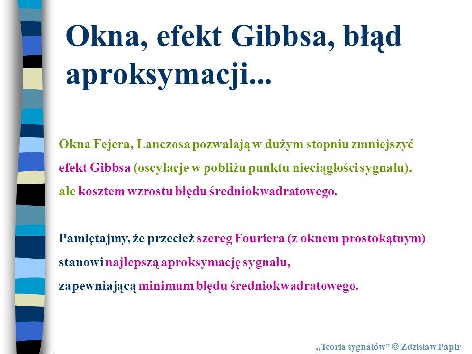 Teoria sygnałów Zdzisław Papir Okna, efekt Gibbsa, błąd aproksymacji... Okna Fejera, Lanczosa pozwalają w dużym stopniu zmniejszyć efekt Gibbsa (oscyl