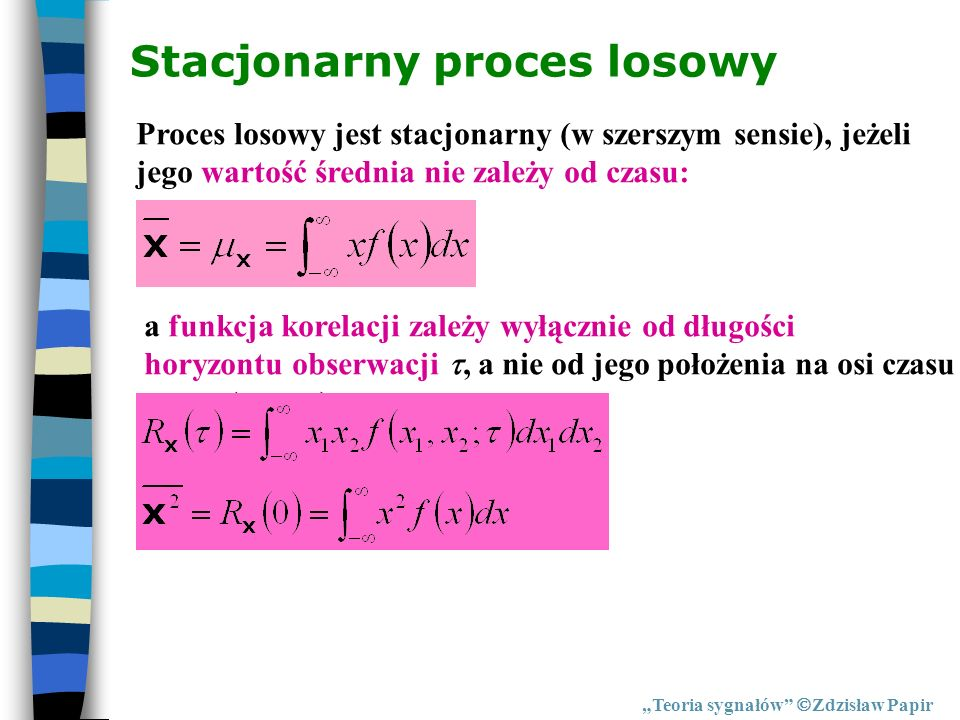Stacjonarny proces losowy Teoria sygnałów Zdzisław Papir Proces losowy jest stacjonarny (w szerszym sensie), jeżeli jego wartość średnia nie zależy od