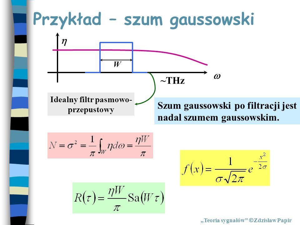 Przykład – szum gaussowski Teoria sygnałów Zdzisław Papir ~THz W Idealny filtr pasmowo- przepustowy Szum gaussowski po filtracji jest nadal szumem gau