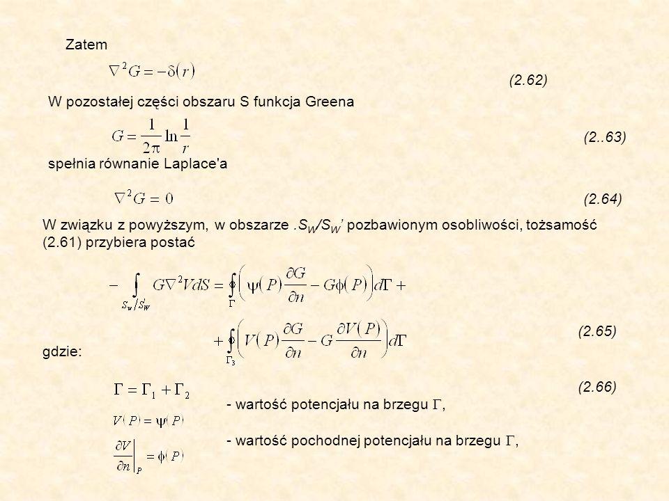 Zatem (2.62) W pozostałej części obszaru S funkcja Greena (2..63) spełnia równanie Laplace a (2.64) W związku z powyższym, w obszarze.S W /S W pozbawionym osobliwości, tożsamość (2.61) przybiera postać (2.65) gdzie: (2.66) - wartość potencjału na brzegu, - wartość pochodnej potencjału na brzegu,