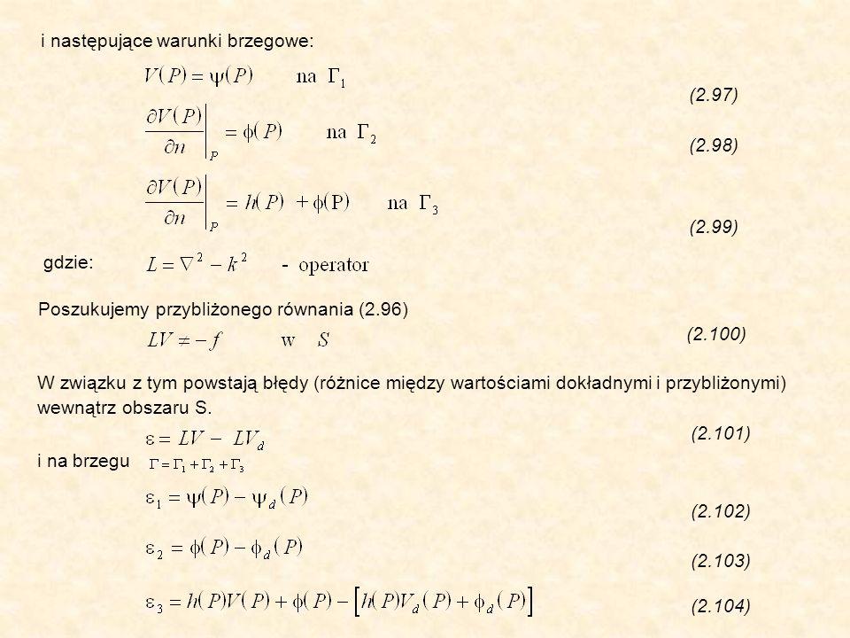 i następujące warunki brzegowe: (2.97) (2.98) (2.99) gdzie: Poszukujemy przybliżonego równania (2.96) (2.100) W związku z tym powstają błędy (różnice między wartościami dokładnymi i przybliżonymi) wewnątrz obszaru S.