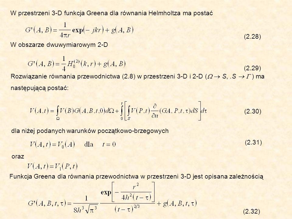 W przestrzeni 3-D funkcja Greena dla równania Helmholtza ma postać (2.28) W obszarze dwuwymiarowym 2-D (2.29) Rozwiązanie równania przewodnictwa (2.8) w przestrzeni 3-D i 2-D ( S,.S ) ma następującą postać: (2.30) dla niżej podanych warunków początkowo-brzegowych (2.31) oraz Funkcja Greena dla równania przewodnictwa w przestrzeni 3-D jest opisana zależnością (2.32)