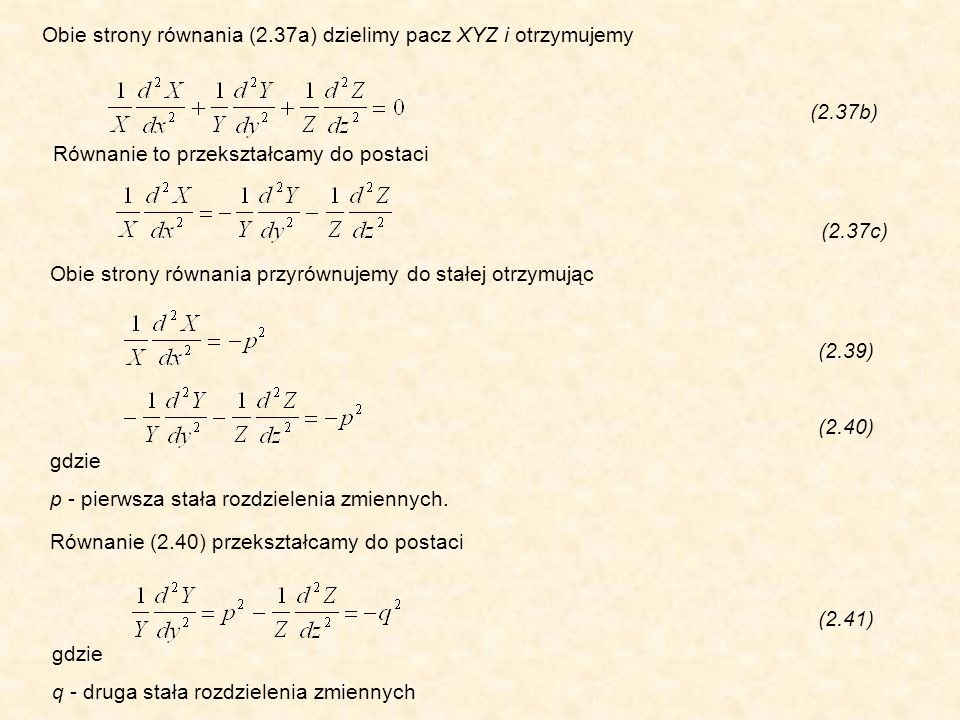 Obie strony równania (2.37a) dzielimy pacz XYZ i otrzymujemy (2.37b) Równanie to przekształcamy do postaci (2.37c) Obie strony równania przyrównujemy do stałej otrzymując (2.39) (2.40) gdzie p - pierwsza stała rozdzielenia zmiennych.